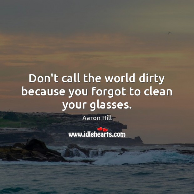 Image, Don't call the world dirty because you forgot to clean your glasses.