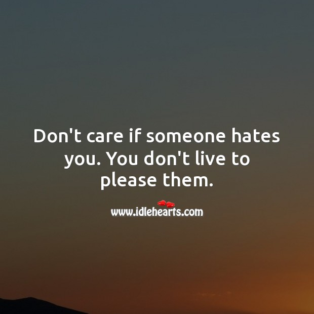 Don't care if someone hates you. You don't live to please them. Advice Quotes Image