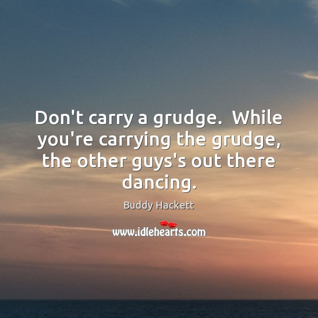 Image, Don't carry a grudge.  While you're carrying the grudge, the other guys's