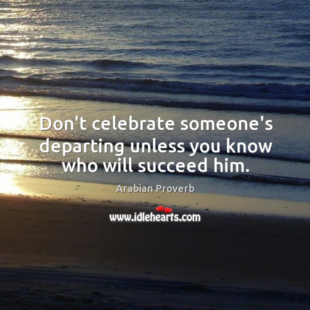 Don't celebrate someone's departing unless you know who will succeed him. Arabian Proverbs Image