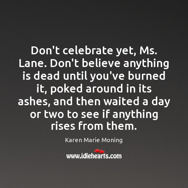 Don't celebrate yet, Ms. Lane. Don't believe anything is dead until you've Karen Marie Moning Picture Quote