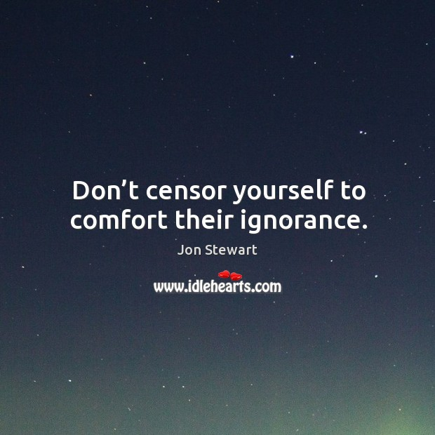 Don't censor yourself to comfort their ignorance. Image