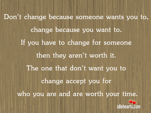 Don't Change Because Someone Wants You To, Change Because….