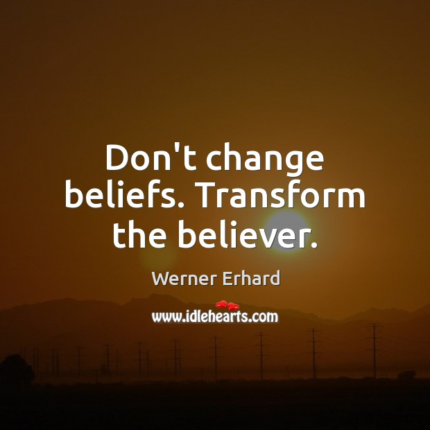 Don't change beliefs. Transform the believer. Werner Erhard Picture Quote