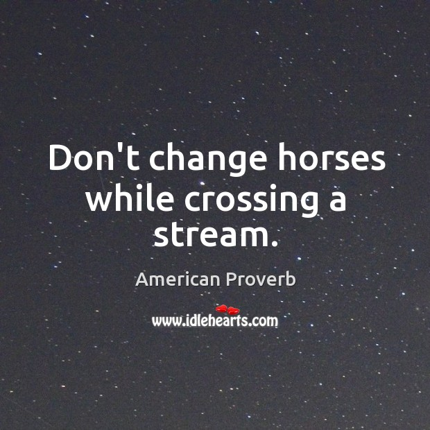 Image, Don't change horses while crossing a stream.