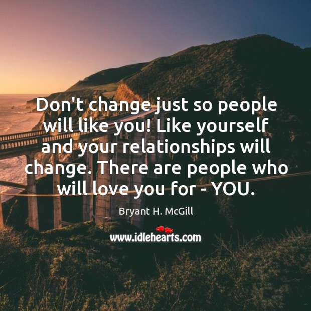 Don't change just so people will like you! Like yourself and your Image