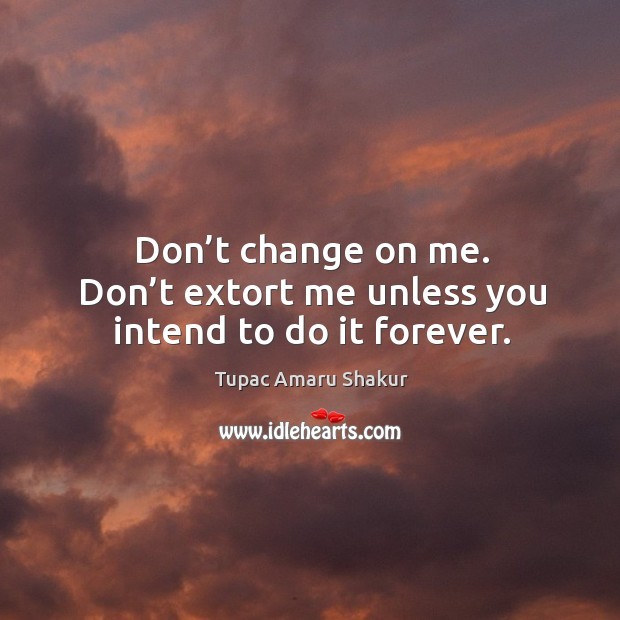 Don't change on me. Don't extort me unless you intend to do it forever. Image