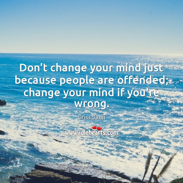 Image, Don't change your mind just because people are offended; change your mind if you're wrong.