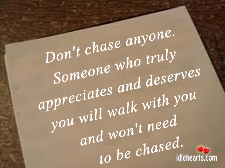 Dont Chase Anyone Someone Who Truly Appreciates And