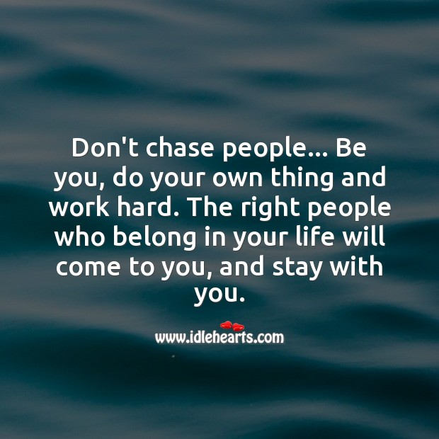 Don't chase people. Be you, right ones will come. Be You Quotes Image