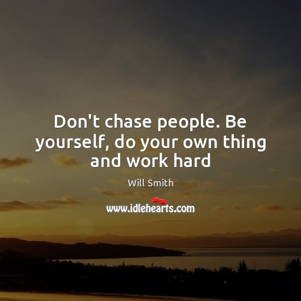 Don't chase people. Be yourself, do your own thing and work hard Be Yourself Quotes Image