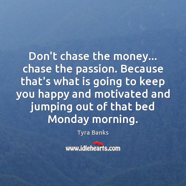 Image, Don't chase the money… chase the passion. Because that's what is going