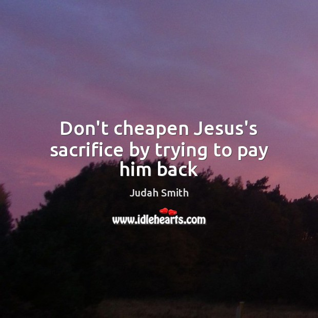 Don't cheapen Jesus's sacrifice by trying to pay him back Judah Smith Picture Quote