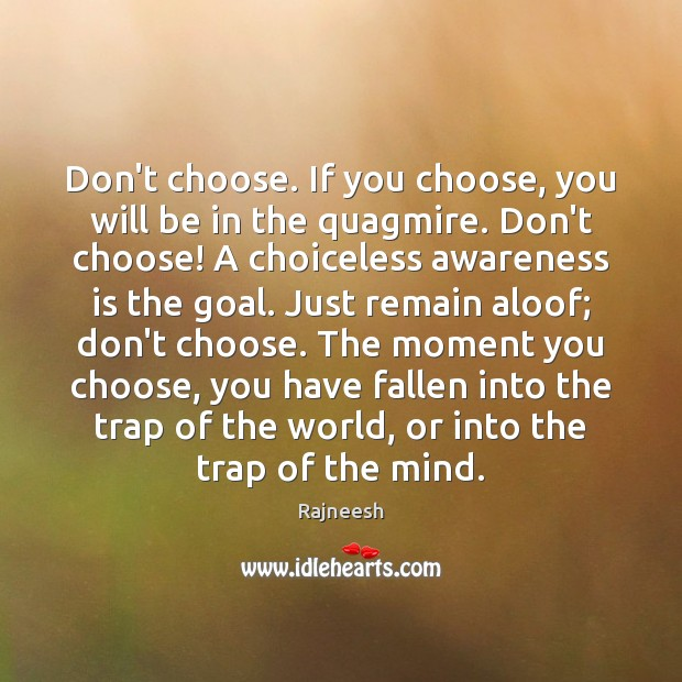 Don't choose. If you choose, you will be in the quagmire. Don't Rajneesh Picture Quote