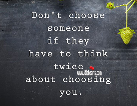 Image, Don't choose someone if they have to think twice about choosing you.