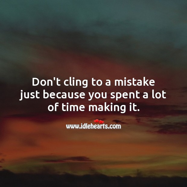 Don't cling to a mistake just because you spent a lot of time making it. Motivational Quotes Image
