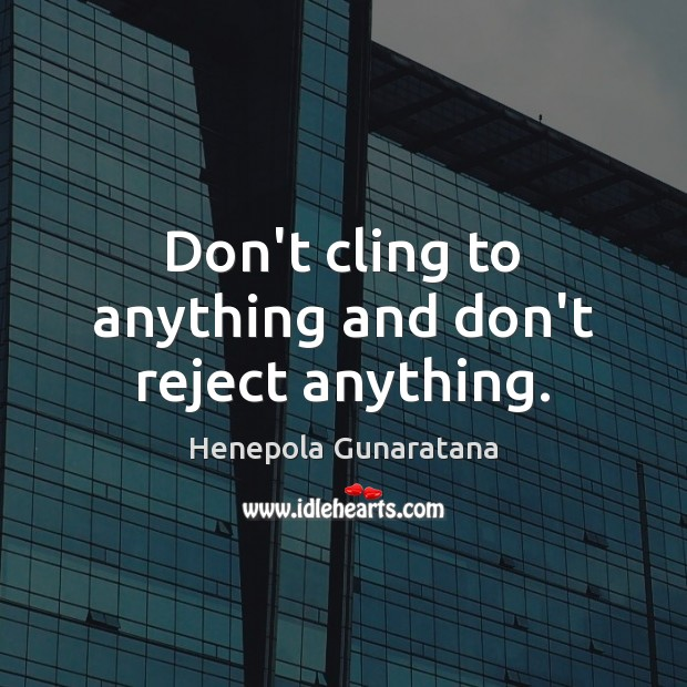 Don't cling to anything and don't reject anything. Image