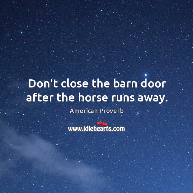 Image, Don't close the barn door after the horse runs away.