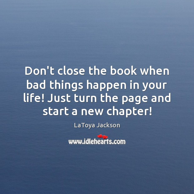 Don't close the book when bad things happen in your life! Just LaToya Jackson Picture Quote