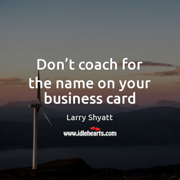 Don't coach for the name on your business card Image
