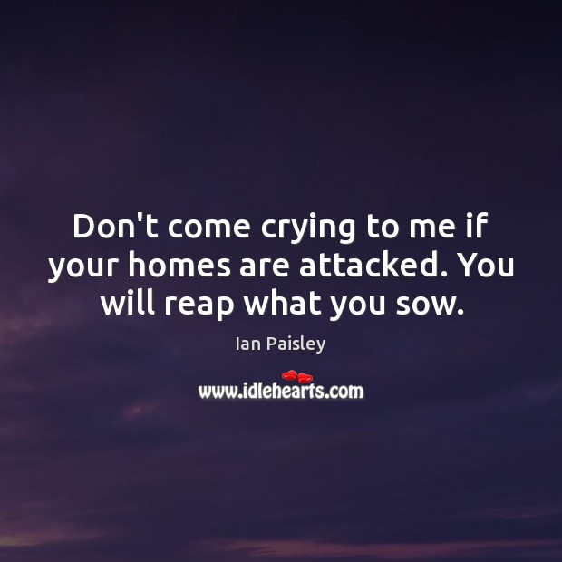 Dont Come Crying To Me If Your Homes Are Attacked You Will Reap