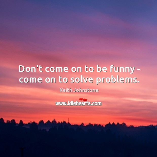 Don't come on to be funny – come on to solve problems. Image