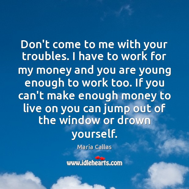 Don't come to me with your troubles. I have to work for Maria Callas Picture Quote