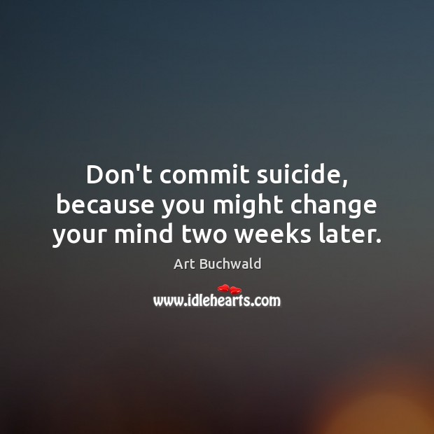 Image, Don't commit suicide, because you might change your mind two weeks later.