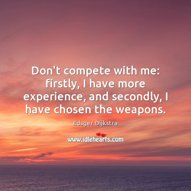 Don't compete with me: firstly, I have more experience, and secondly, I Edsger Dijkstra Picture Quote