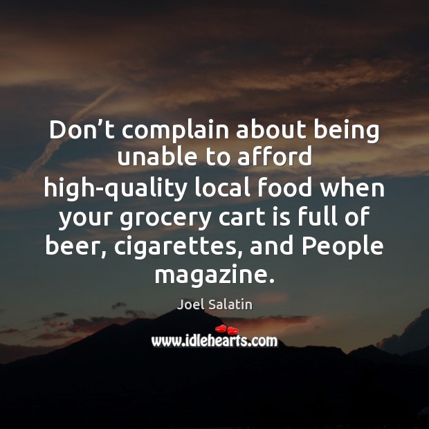 Don't complain about being unable to afford high-quality local food when Joel Salatin Picture Quote