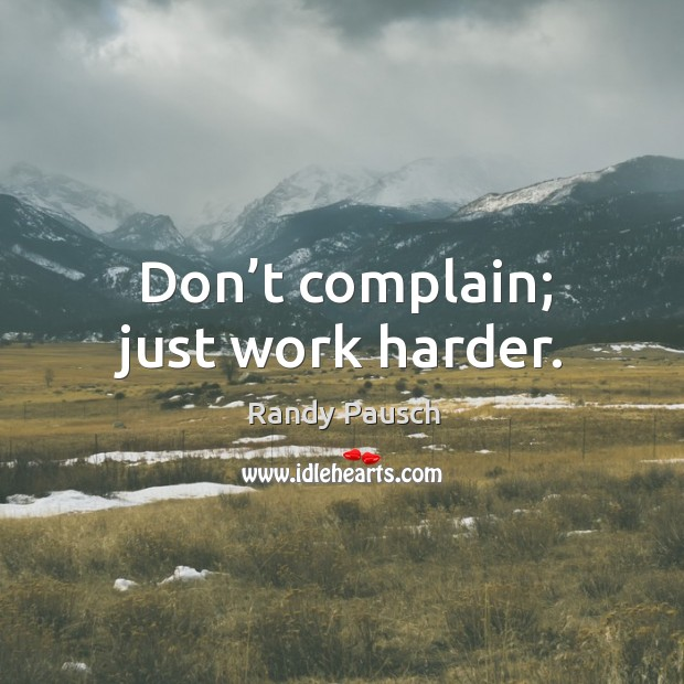 Don't complain; just work harder. Randy Pausch Picture Quote