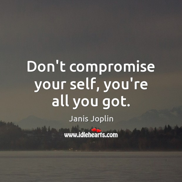 Don't compromise your self, you're all you got. Janis Joplin Picture Quote