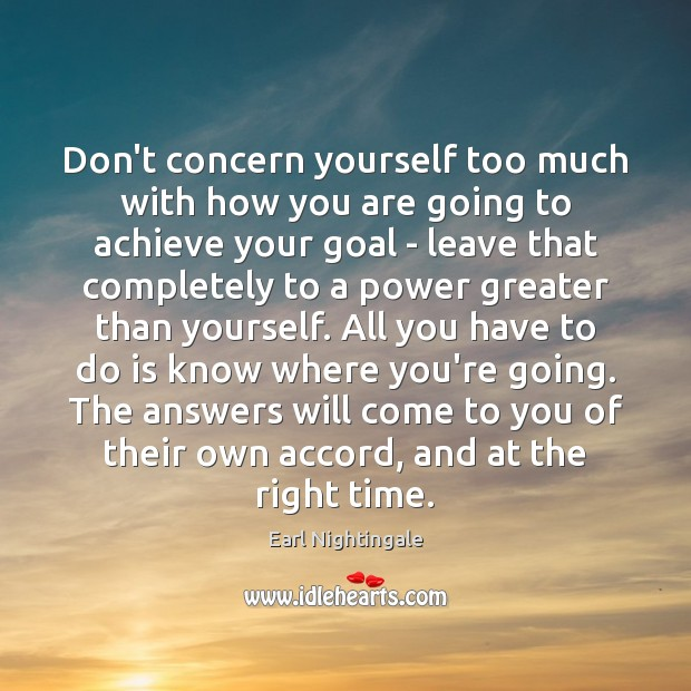 Don't concern yourself too much with how you are going to achieve Earl Nightingale Picture Quote