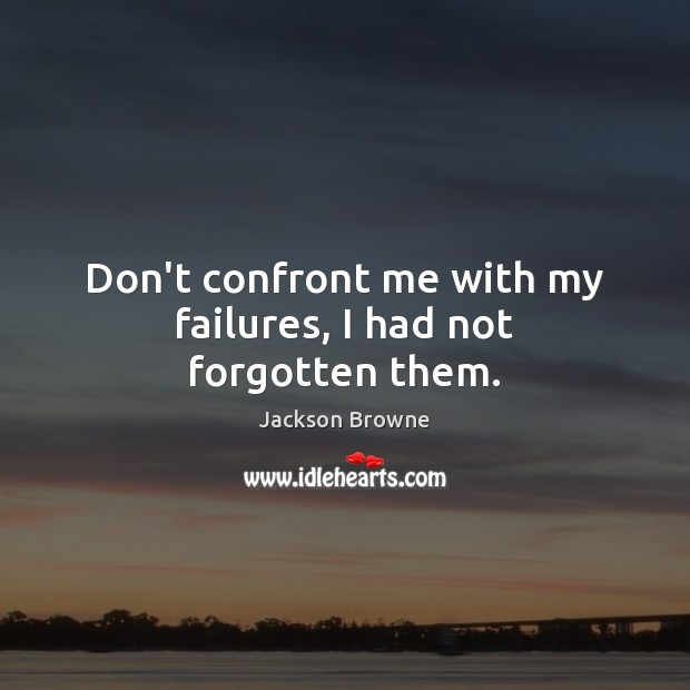 Don't confront me with my failures, I had not forgotten them. Jackson Browne Picture Quote