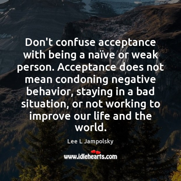 Don't confuse acceptance with being a naïve or weak person. Acceptance Lee L Jampolsky Picture Quote