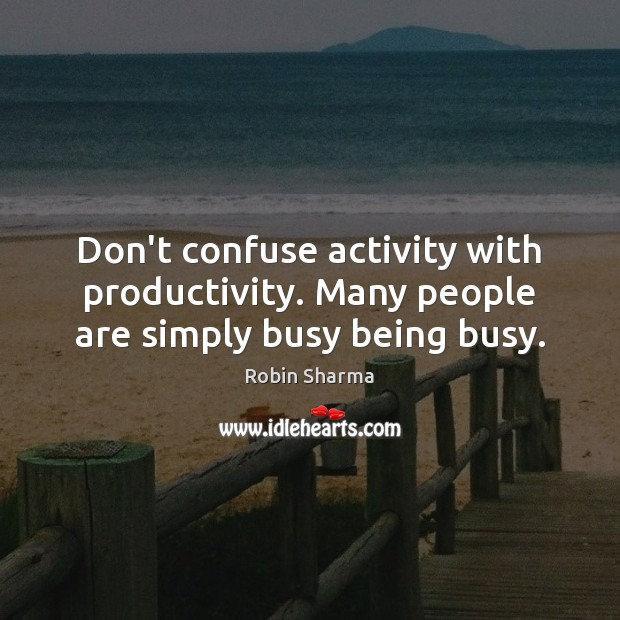 Image, Don't confuse activity with productivity. Many people are simply busy being busy.