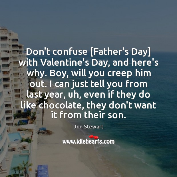 Don't confuse [Father's Day] with Valentine's Day, and here's why. Boy, will Father's Day Quotes Image