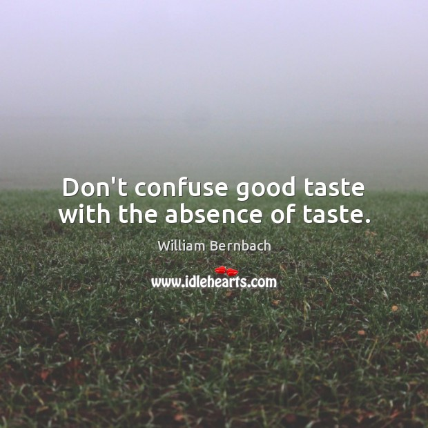 Don't confuse good taste with the absence of taste. Image