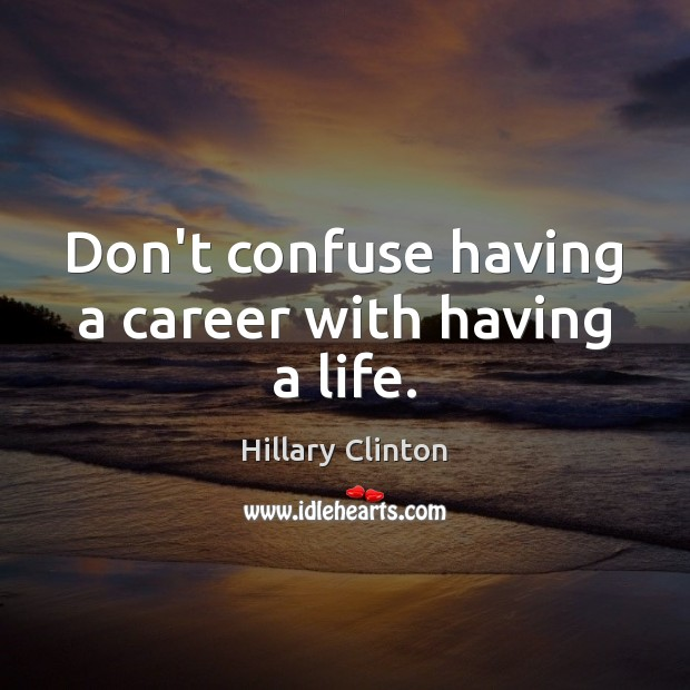 Image, Don't confuse having a career with having a life.