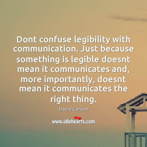 Dont confuse legibility with communication. Just because something is legible doesnt mean Image