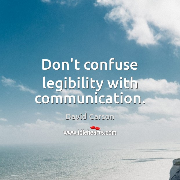 Don't confuse legibility with communication. Image