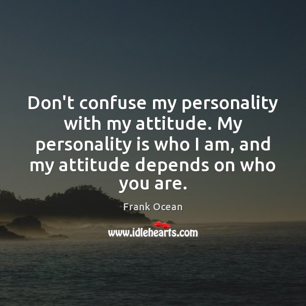 Don't confuse my personality with my attitude. My personality is who I Image