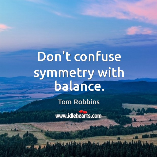 Don't confuse symmetry with balance. Image