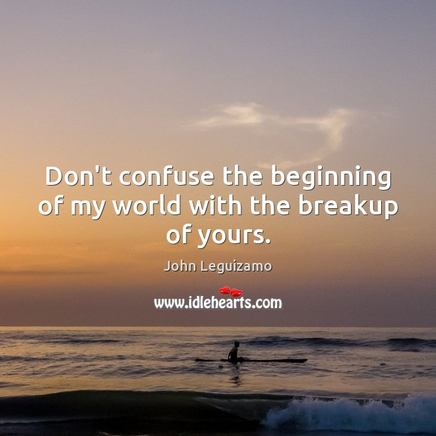 Don't confuse the beginning of my world with the breakup of yours. John Leguizamo Picture Quote