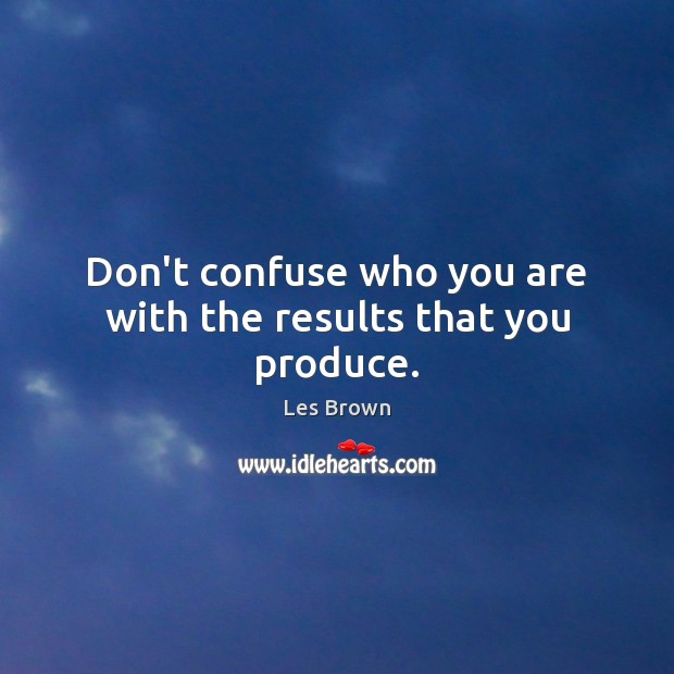 Don't confuse who you are with the results that you produce. Les Brown Picture Quote