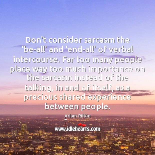 Don't consider sarcasm the 'be-all' and 'end-all' of verbal intercourse. Far too Image