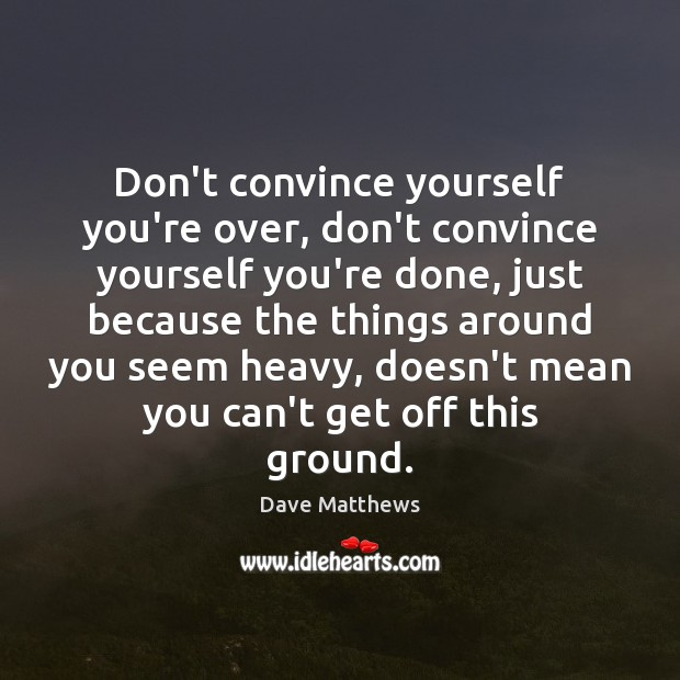 Don't convince yourself you're over, don't convince yourself you're done, just because Dave Matthews Picture Quote