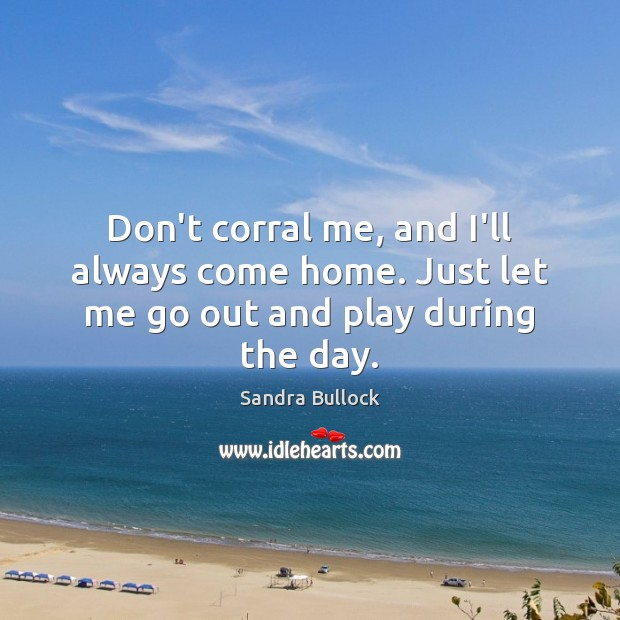 Don't corral me, and I'll always come home. Just let me go out and play during the day. Sandra Bullock Picture Quote