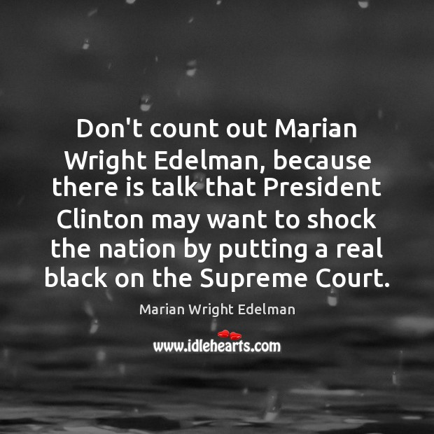 Don't count out Marian Wright Edelman, because there is talk that President Marian Wright Edelman Picture Quote