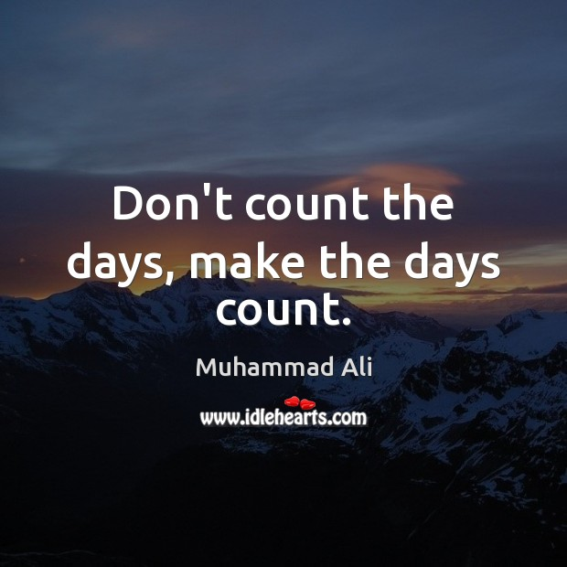 Don't count the days, make the days count. Muhammad Ali Picture Quote